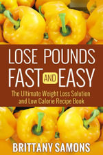 Lose Pounds Fast and Easy : The Ultimate Weight Loss Solution and Low Calorie Recipe Book - Brittany Samons