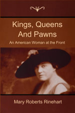 Kings, Queens And Pawns : An American Woman at the Front - Mary Roberts Rinehart