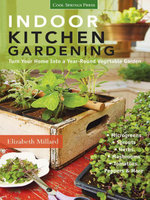 Indoor Kitchen Gardening : Turn Your Home Into a Year-round Vegetable Garden * Microgreens * Sprouts * Herbs * Mushrooms * Tomatoes, Peppers & More - Elizabeth Millard