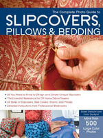 The Complete Photo Guide to Slipcovers, Pillows, and Bedding - Karen Erickson