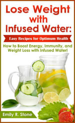 Lose Weight with Infused Water : Easy Recipes for Optimum Health: How to Boost Energy, Immunity, and Weight Loss with Infused Water - Emily R. Stone