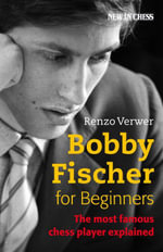 Bobby Fischer for Beginners : The Most Famous Chess Player Explained - Renzo Verwer