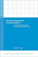 Between Magisterum and Marketplace : A Constructive Account of Theology and the Church - Robert C. Saler