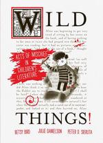 Wild Things! Acts of Mischief in Children's Literature - Betsy Bird