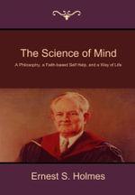 The Science of Mind : A Philosophy, a Faith-based Self Help, and a Way of Life - Ernest S. Holmes