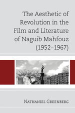 The Aesthetic of Revolution in the Film and Literature of Naguib Mahfouz (1952-1967) - Nathaniel Greenberg