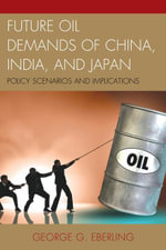 Future Oil Demands of China, India, and Japan : Policy Scenarios and Implications - George G. Eberling