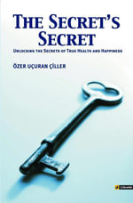 The Secret's Secret : Unlocking the Secrets to True Health and Happiness - Ozer Ucuran Ciller