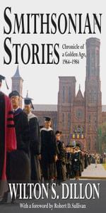 Smithsonian Stories : Chronicle of a Golden Age, 1964-1984 - Wilton S. Dillon