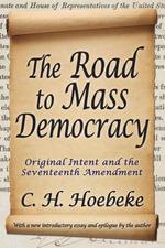 The Road to Mass Democracy : Original Intent and the Seventeenth Amendment - C. H. Hoebeke