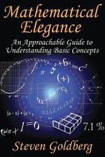 Mathematical Elegance : An Approachable Guide to Understanding Basic Concepts - Steven Goldberg