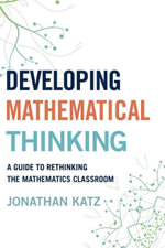 Developing Mathematical Thinking : A Guide to Rethinking the Mathematics Classroom - Jonathan D. Katz