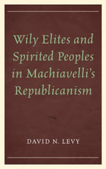 Wily Elites and Spirited Peoples in Machiavelli's Republicanism - David N. Levy
