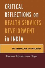Critical Reflections on Health Services Development in India : The Teleology of Disorder - Kesavan Rajasekharan Nayar