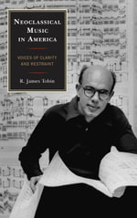 Neoclassical Music in America : Voices of Clarity and Restraint - R. James Tobin