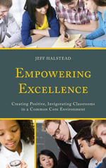 Empowering Excellence : Creating Positive, Invigorating Classrooms in a Common Core Environment - Jeff Halstead