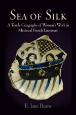 Sea of Silk : A Textile Geography of Women's Work in Medieval French Literature - E. Jane Burns