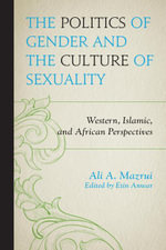 The Politics of Gender and the Culture of Sexuality : Western, Islamic, and African Perspectives - Ali A. Mazrui