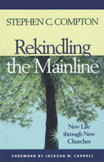 Rekindling the Mainline : New Life Through New Churches - Stephen C. Compton