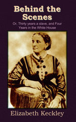 Behind the Scenes : Or, Thirty years a slave, and Four Years in the White House - Elizabeth Keckley