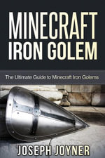 Minecraft Iron Golem : The Ultimate Guide to Minecraft Iron Golems - Joseph Joyner