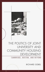 The Politics of Joint University and Community Housing Development : Cambridge, Boston, and Beyond - Richard Sobel