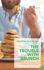 The Trouble with Brunch : Work, Class and the Pursuit of Leisure - Shawn Micallef