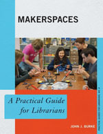 Makerspaces : A Practical Guide for Librarians - John J. Burke