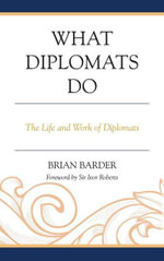 What Diplomats Do : The Life and Work of Diplomats - Sir Brian Barder