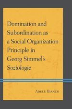 Domination and Subordination as a Social Organization Principle in Georg Simmel's Soziologie - Adele Bianco