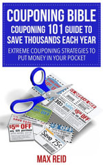 Couponing Bible : Couponing 101 Guide To Save Thousands Each Year: Extreme Couponing Strategies to Put Money in Your Pocket - Max Reid
