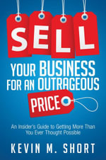 Sell Your Business for an Outrageous Price : An Insider's Guide to Getting More Than You Ever Thought Possible - Kevin Short