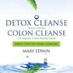 Detox Cleanse Starts with the Colon Cleanse : A Complete Colon Health Guide: Simple Steps to Colon Cleansing - Edwin Mary