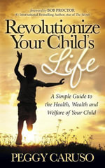 Revolutionize Your Child's Life : A Simple Guide to the Health, Wealth and Welfare of Your Child - Peggy Caruso