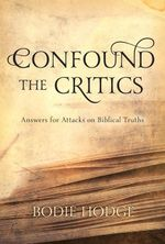 Confound the Critics : Answers for Attacks on Biblical Truths - Bodie Hodge