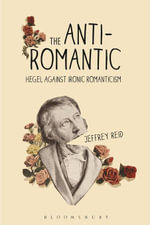 The Anti-Romantic : Hegel Against Ironic Romanticism - Jeffrey Reid