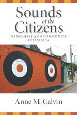 Sounds of the Citizens : Dancehall and Community in Jamaica - Anne Galvin