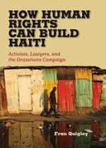 How Human Rights Can Build Haiti : Activists, Lawyers, and the Grassroots Campaign - Fran Quigley