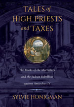 Tales of High Priests and Taxes : The Books of the Maccabees and the Judean Rebellion against Antiochos IV - Sylvie Honigman