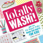 Totally Washi! : More Than 45 Super Cute Washi Tape Crafts for Kids - Ashley Ann Laz