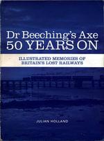 Dr Beeching's Axe 50 Years On : Memories of Britain's Lost Railways - Julian Holland