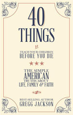 40 Things To Teach Your Children Before You Die : The Simple American Truths About Life, Family & Faith - Gregg Jackson