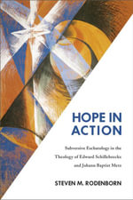 Hope in Action : Subversive Eschatology in the Theology of Edward Schillebeeckx and Johann Baptist Metz - Steven M. Rodenborn