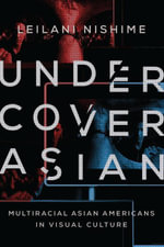 Undercover Asian : Multiracial Asian Americans in Visual Culture - LeiLani Nishime