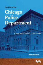 The Rise of the Chicago Police Department : Class and Conflict, 1850-1894 - Sam Mitrani