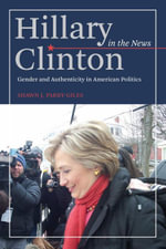 Hillary Clinton in the News : Gender and Authenticity in American Politics - Shawn Parry-Giles
