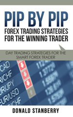 Pip By Pip : Forex Trading Strategies for the Winning Trader: Day Trading Strategies for the Smart Forex Trader - Donald Stanberry