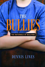 The Bullies : Understanding Bullies and Bullying - Dennis Lines
