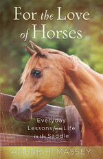 For the Love of Horses : Everyday Lessons from Life in the Saddle - Amber H. Massey