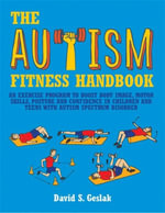 The Autism Fitness Handbook : An Exercise Program to Boost Body Image, Motor Skills, Posture and Confidence in Children and Teens with Autism Spectrum